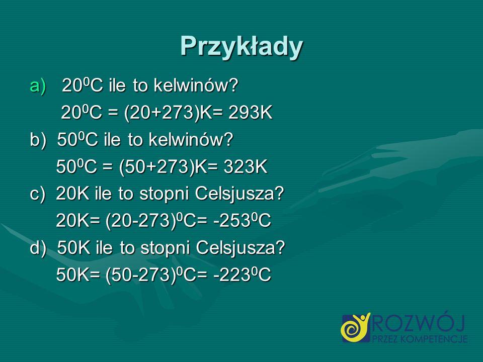 Przykłady a)20 0 C ile to kelwinów? 20 0 C = (20+273)K= 293K 20 0 C = (20+273)K= 293K b) 50 0 C ile to kelwinów? 50 0 C = (50+273)K= 323K 50 0 C = (50