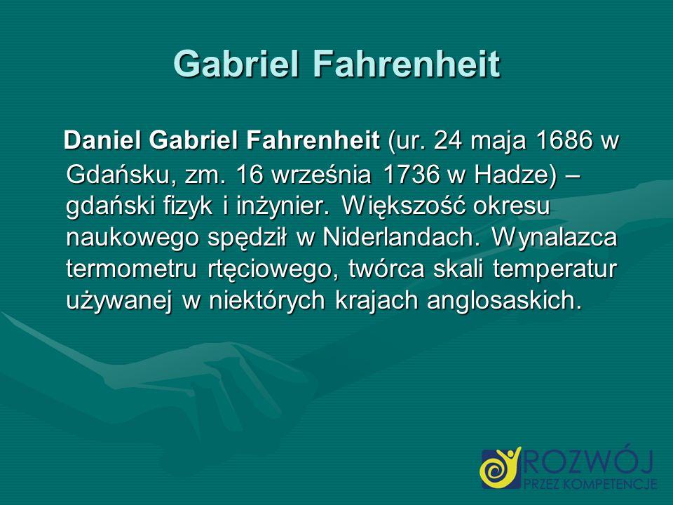 Gabriel Fahrenheit Daniel Gabriel Fahrenheit (ur. 24 maja 1686 w Gdańsku, zm. 16 września 1736 w Hadze) – gdański fizyk i inżynier. Większość okresu n