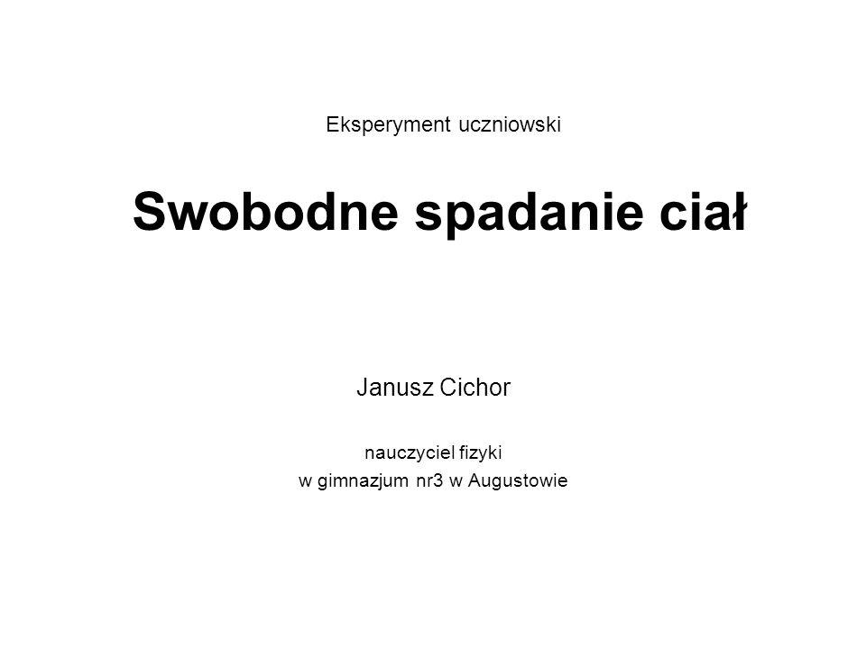 Swobodne spadanie ciał Janusz Cichor nauczyciel fizyki w gimnazjum nr3 w Augustowie Eksperyment uczniowski