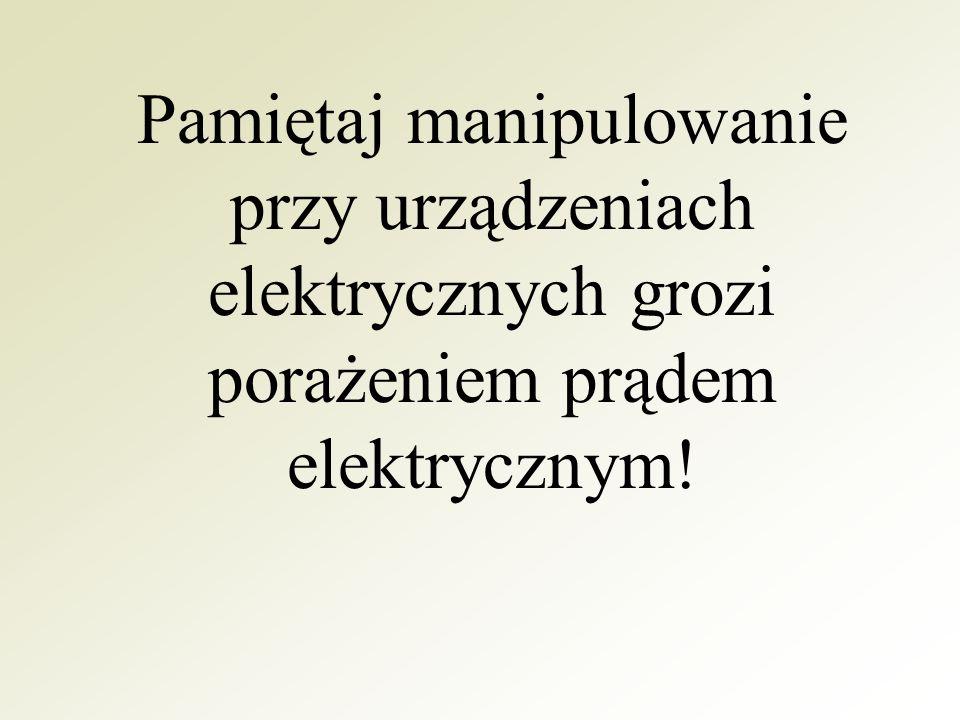 Pamiętaj manipulowanie przy urządzeniach elektrycznych grozi porażeniem prądem elektrycznym!