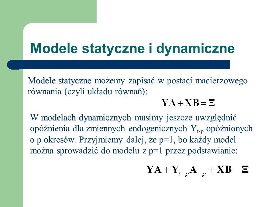Modele statyczne i dynamiczne Modele statyczne Modele statyczne możemy zapisać w postaci macierzowego równania (czyli układu równań): modelach dynamicznych W modelach dynamicznych musimy jeszcze uwzględnić opóźnienia dla zmiennych endogenicznych Y t-p opóźnionych o p okresów.