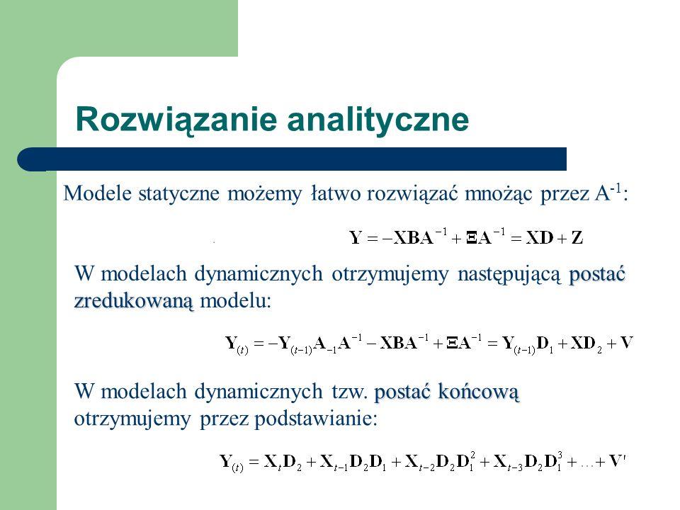 Rozwiązanie analityczne Modele statyczne możemy łatwo rozwiązać mnożąc przez A -1 : postać zredukowaną W modelach dynamicznych otrzymujemy następującą postać zredukowaną modelu: postać końcową W modelach dynamicznych tzw.