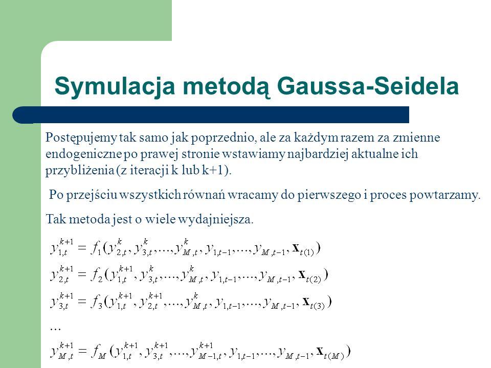 Symulacja metodą Gaussa-Seidela Postępujemy tak samo jak poprzednio, ale za każdym razem za zmienne endogeniczne po prawej stronie wstawiamy najbardziej aktualne ich przybliżenia (z iteracji k lub k+1).