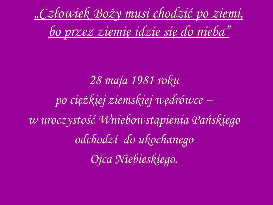 Człowiek Boży musi chodzić po ziemi, bo przez ziemię idzie się do nieba 28 maja 1981 roku po ciężkiej ziemskiej wędrówce – w uroczystość Wniebowstąpie
