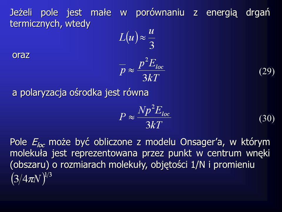 Jeżeli pole jest małe w porównaniu z energią drgań termicznych, wtedy (29) Pole E loc może być obliczone z modelu Onsagera, w którym molekuła jest rep