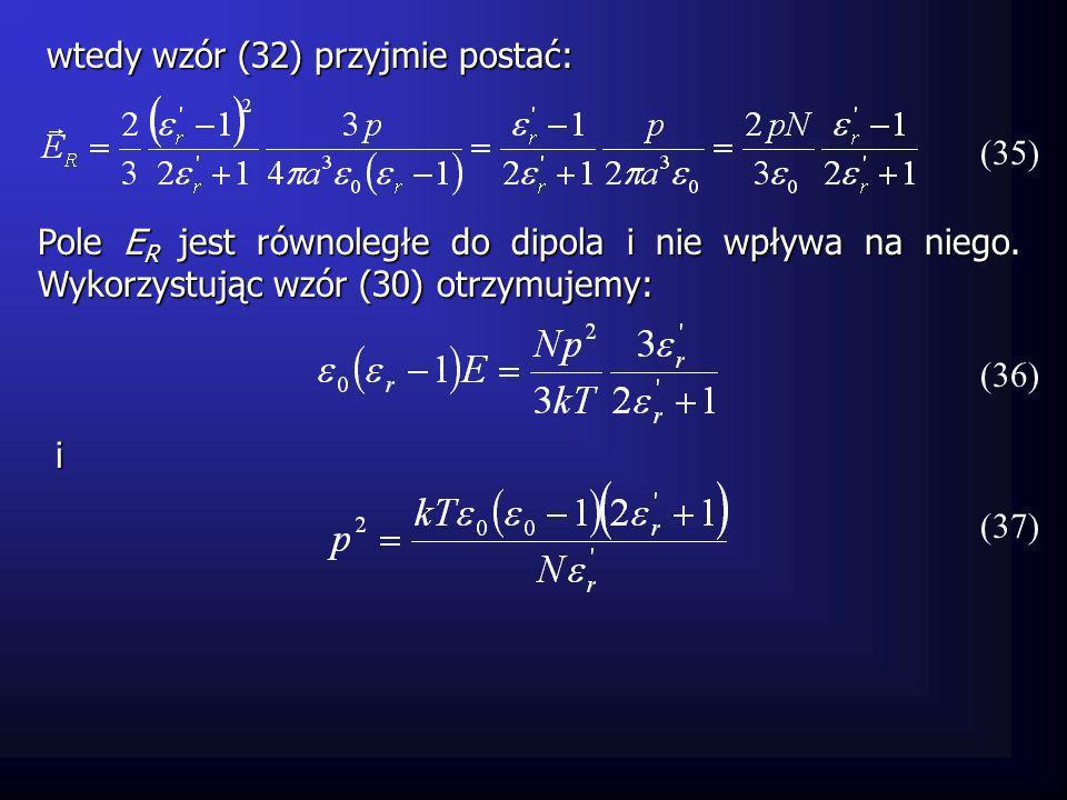 (35) wtedy wzór (32) przyjmie postać: Pole E R jest równoległe do dipola i nie wpływa na niego. Wykorzystując wzór (30) otrzymujemy: (36) (37) i