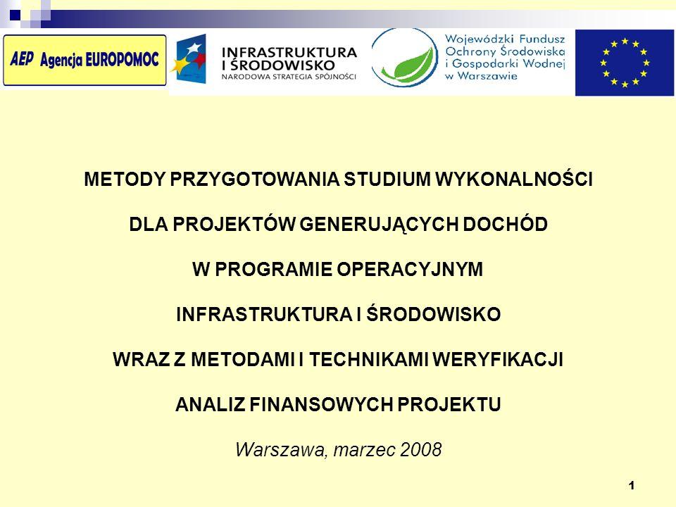 1 METODY PRZYGOTOWANIA STUDIUM WYKONALNOŚCI DLA PROJEKTÓW GENERUJĄCYCH DOCHÓD W PROGRAMIE OPERACYJNYM INFRASTRUKTURA I ŚRODOWISKO WRAZ Z METODAMI I TECHNIKAMI WERYFIKACJI ANALIZ FINANSOWYCH PROJEKTU Warszawa, marzec 2008