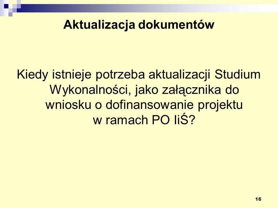 16 Aktualizacja dokumentów Kiedy istnieje potrzeba aktualizacji Studium Wykonalności, jako załącznika do wniosku o dofinansowanie projektu w ramach PO