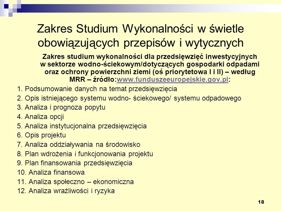 18 Zakres Studium Wykonalności w świetle obowiązujących przepisów i wytycznych Zakres studium wykonalności dla przedsięwzięć inwestycyjnych w sektorze wodno-ściekowym/dotyczących gospodarki odpadami oraz ochrony powierzchni ziemi (oś priorytetowa I i II) – według MRR – źródło:www.funduszeeuropejskie.gov.pl:www.funduszeeuropejskie.gov.pl 1.