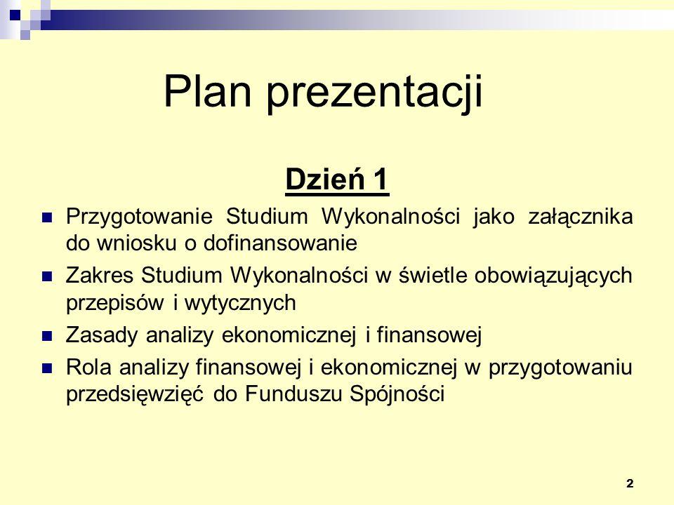 2 Plan prezentacji Dzień 1 Przygotowanie Studium Wykonalności jako załącznika do wniosku o dofinansowanie Zakres Studium Wykonalności w świetle obowiązujących przepisów i wytycznych Zasady analizy ekonomicznej i finansowej Rola analizy finansowej i ekonomicznej w przygotowaniu przedsięwzięć do Funduszu Spójności