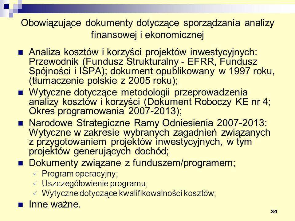 34 Obowiązujące dokumenty dotyczące sporządzania analizy finansowej i ekonomicznej Analiza kosztów i korzyści projektów inwestycyjnych: Przewodnik (Fundusz Strukturalny - EFRR, Fundusz Spójności i ISPA); dokument opublikowany w 1997 roku, (tłumaczenie polskie z 2005 roku); Wytyczne dotyczące metodologii przeprowadzenia analizy kosztów i korzyści (Dokument Roboczy KE nr 4; Okres programowania 2007-2013); Narodowe Strategiczne Ramy Odniesienia 2007-2013: Wytyczne w zakresie wybranych zagadnień związanych z przygotowaniem projektów inwestycyjnych, w tym projektów generujących dochód; Dokumenty związane z funduszem/programem; Program operacyjny; Uszczegółowienie programu; Wytyczne dotyczące kwalifikowalności kosztów; Inne ważne.