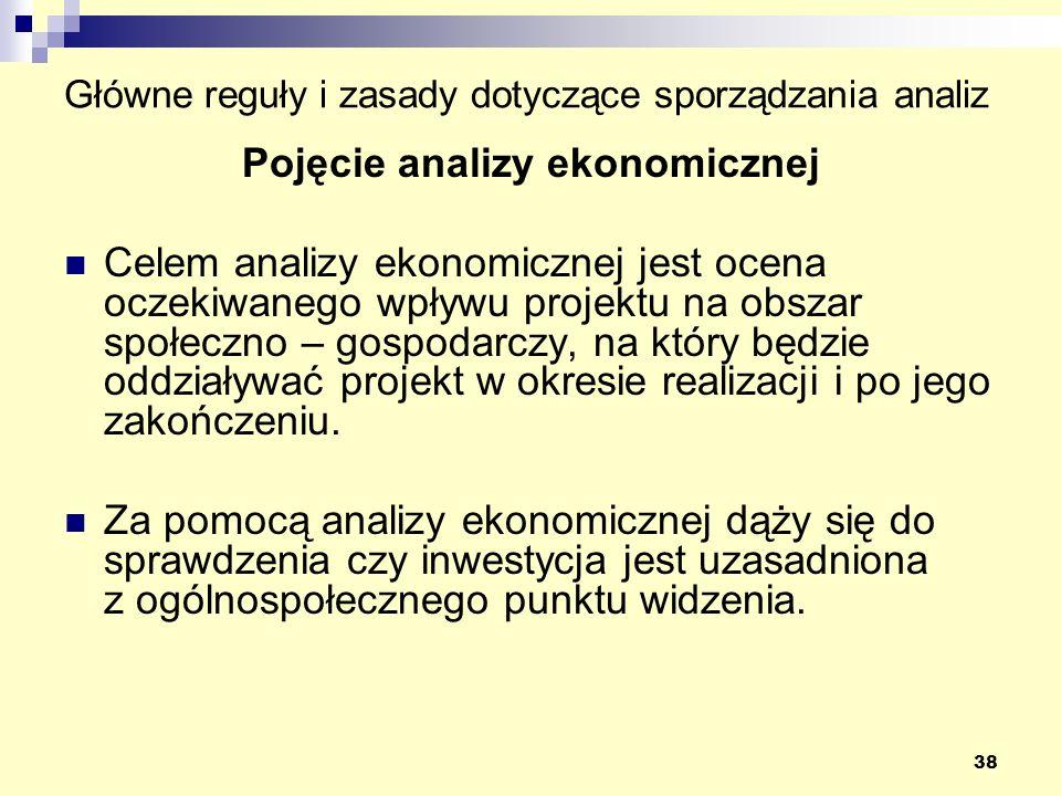 38 Główne reguły i zasady dotyczące sporządzania analiz Pojęcie analizy ekonomicznej Celem analizy ekonomicznej jest ocena oczekiwanego wpływu projektu na obszar społeczno – gospodarczy, na który będzie oddziaływać projekt w okresie realizacji i po jego zakończeniu.