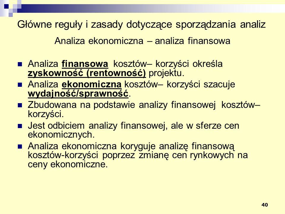 40 Główne reguły i zasady dotyczące sporządzania analiz Analiza ekonomiczna – analiza finansowa Analiza finansowa kosztów– korzyści określa zyskowność (rentowność) projektu.