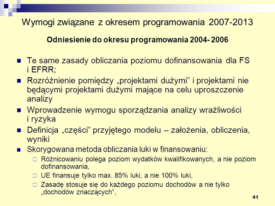 41 Wymogi związane z okresem programowania 2007-2013 Odniesienie do okresu programowania 2004- 2006 Te same zasady obliczania poziomu dofinansowania dla FS i EFRR; Rozróżnienie pomiędzy projektami dużymi i projektami nie będącymi projektami dużymi mające na celu uproszczenie analizy Wprowadzenie wymogu sporządzania analizy wrażliwości i ryzyka Definicja części przyjętego modelu – założenia, obliczenia, wyniki Skorygowana metoda obliczania luki w finansowaniu: Różnicowaniu polega poziom wydatków kwalifikowanych, a nie poziom dofinansowania, UE finansuje tylko max.