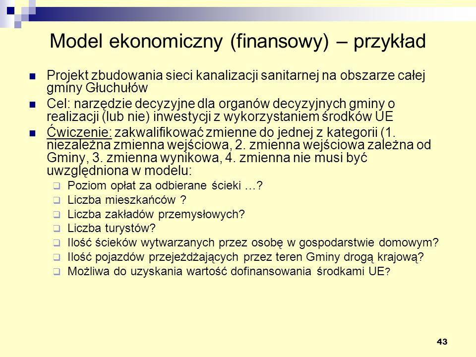 43 Model ekonomiczny (finansowy) – przykład Projekt zbudowania sieci kanalizacji sanitarnej na obszarze całej gminy Głuchułów Cel: narzędzie decyzyjne dla organów decyzyjnych gminy o realizacji (lub nie) inwestycji z wykorzystaniem środków UE Ćwiczenie: zakwalifikować zmienne do jednej z kategorii (1.