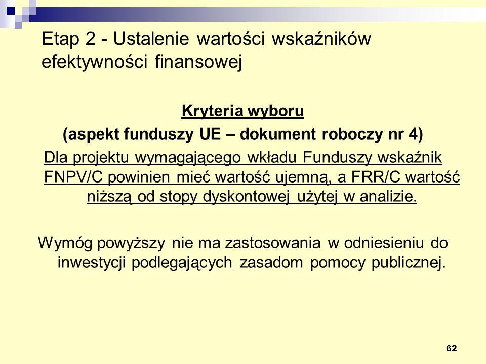 62 Etap 2 - Ustalenie wartości wskaźników efektywności finansowej Kryteria wyboru (aspekt funduszy UE – dokument roboczy nr 4) Dla projektu wymagającego wkładu Funduszy wskaźnik FNPV/C powinien mieć wartość ujemną, a FRR/C wartość niższą od stopy dyskontowej użytej w analizie.