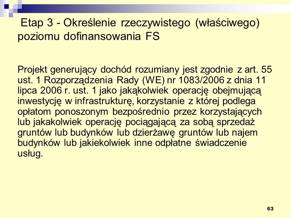 63 Etap 3 - Określenie rzeczywistego (właściwego) poziomu dofinansowania FS Projekt generujący dochód rozumiany jest zgodnie z art. 55 ust. 1 Rozporzą