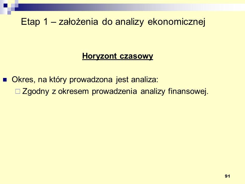 91 Etap 1 – założenia do analizy ekonomicznej Horyzont czasowy Okres, na który prowadzona jest analiza: Zgodny z okresem prowadzenia analizy finansowe