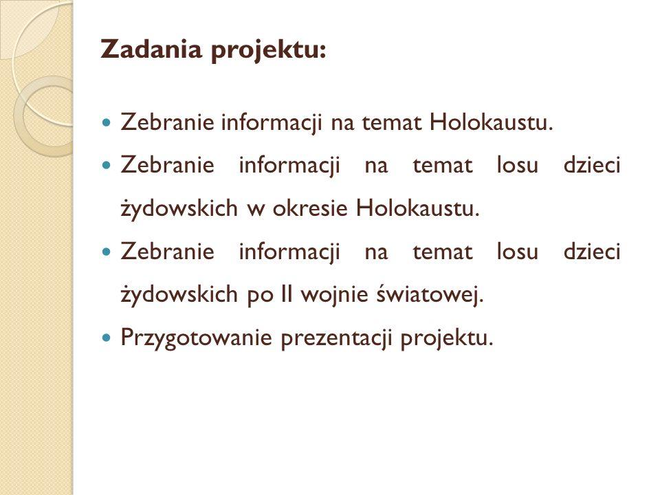 Zadania projektu: Zebranie informacji na temat Holokaustu. Zebranie informacji na temat losu dzieci żydowskich w okresie Holokaustu. Zebranie informac