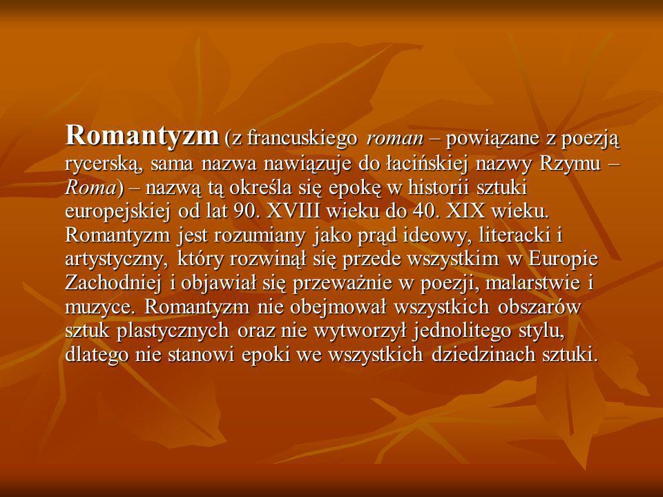 Romantyzm (z francuskiego roman – powiązane z poezją rycerską, sama nazwa nawiązuje do łacińskiej nazwy Rzymu – Roma) – nazwą tą określa się epokę w h
