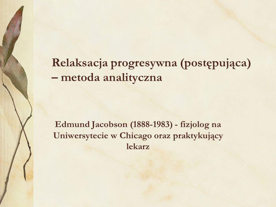 Relaksacja progresywna (postępująca) – metoda analityczna Edmund Jacobson (1888-1983) - fizjolog na Uniwersytecie w Chicago oraz praktykujący lekarz