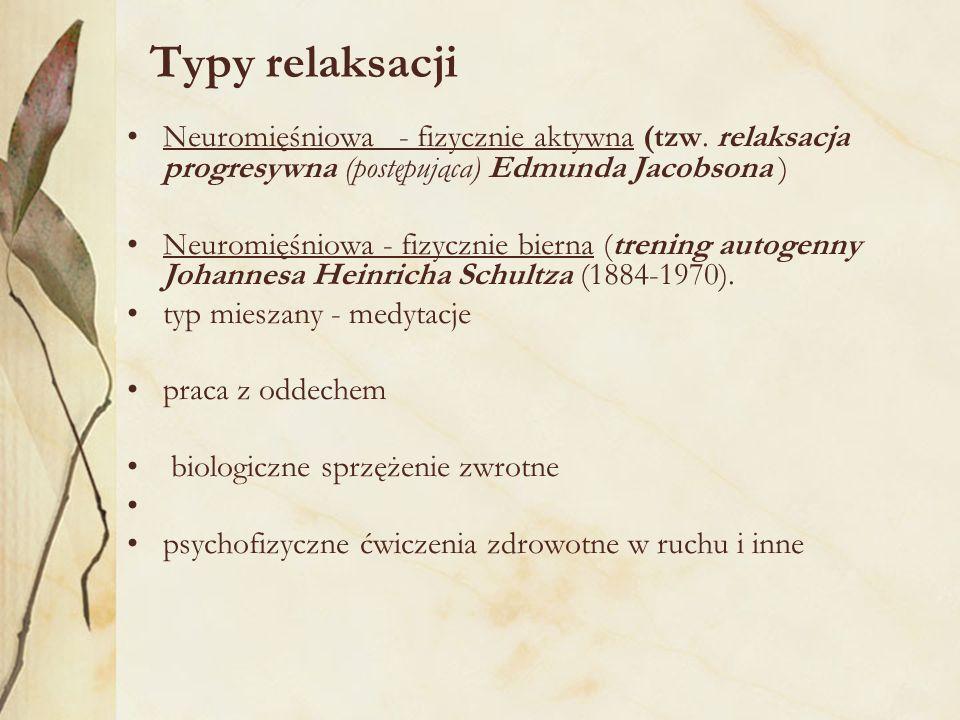 Typy relaksacji Neuromięśniowa - fizycznie aktywna (tzw. relaksacja progresywna (postępująca) Edmunda Jacobsona ) Neuromięśniowa - fizycznie bierna (t