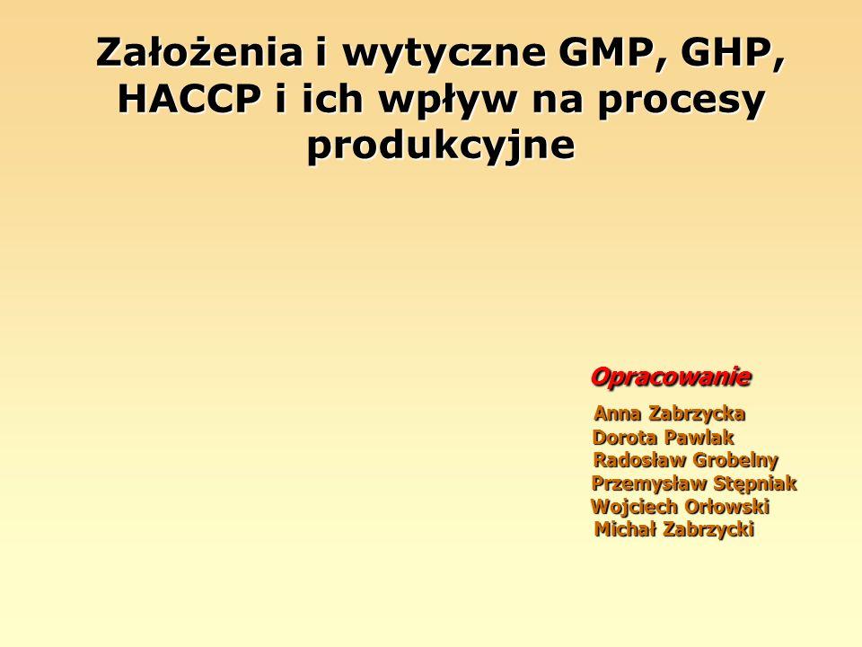 Założenia i wytyczne GMP, GHP, HACCP i ich wpływ na procesy produkcyjne Opracowanie Anna Zabrzycka Dorota Pawlak Radosław Grobelny Przemysław Stępniak