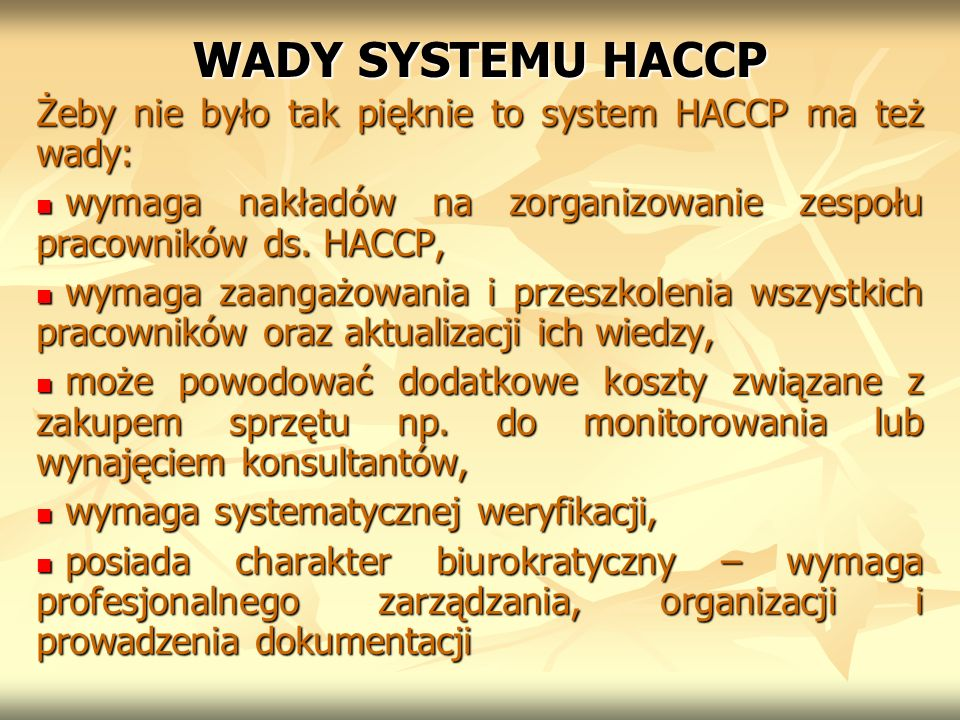 WADY SYSTEMU HACCP Żeby nie było tak pięknie to system HACCP ma też wady: wymaga nakładów na zorganizowanie zespołu pracowników ds. HACCP, wymaga nakł