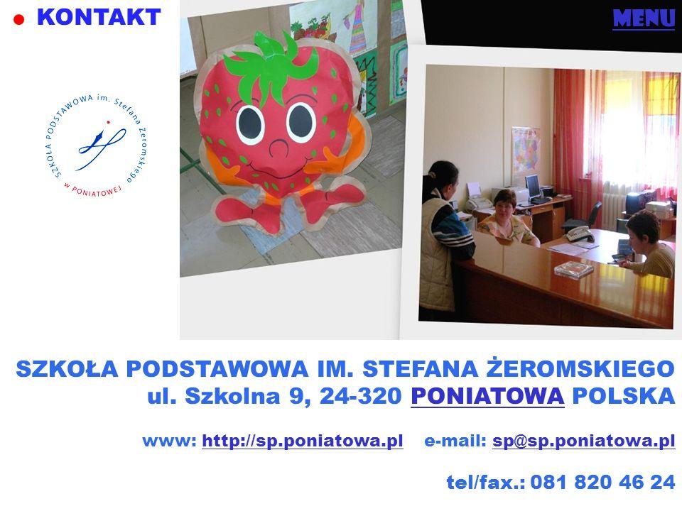 KONTAKT menu SZKOŁA PODSTAWOWA IM. STEFANA ŻEROMSKIEGO ul. Szkolna 9, 24-320 PONIATOWA POLSKAPONIATOWA www: http://sp.poniatowa.pl e-mail: sp@sp.ponia
