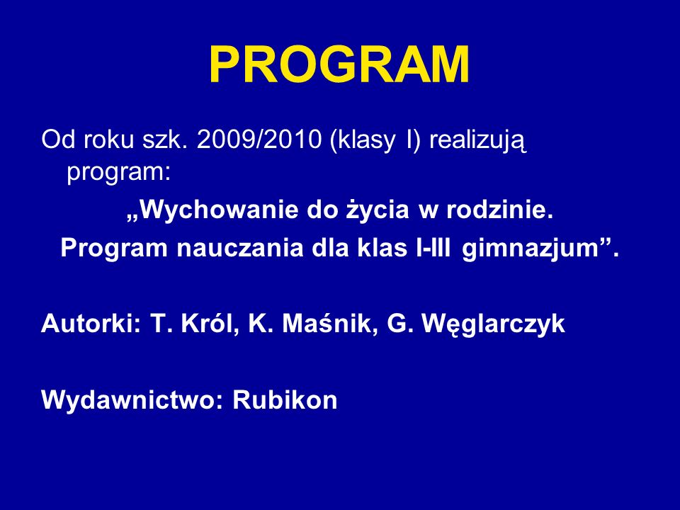 PROGRAM Od roku szk. 2009/2010 (klasy I) realizują program: Wychowanie do życia w rodzinie. Program nauczania dla klas I-III gimnazjum. Autorki: T. Kr