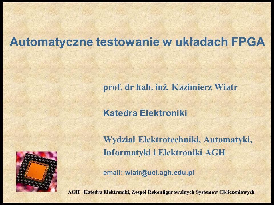 Automatyczne testowanie w układach FPGA prof. dr hab. inż. Kazimierz Wiatr Katedra Elektroniki Wydział Elektrotechniki, Automatyki, Informatyki i Elek