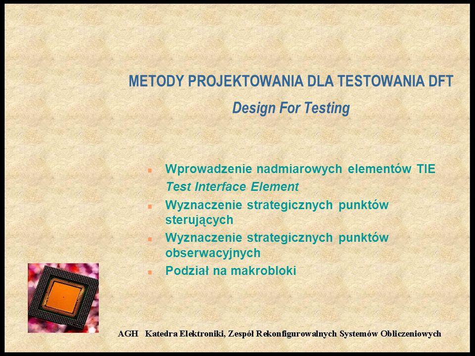 METODY PROJEKTOWANIA DLA TESTOWANIA DFT Design For Testing n Wprowadzenie nadmiarowych elementów TIE Test Interface Element n Wyznaczenie strategicznych punktów sterujących n Wyznaczenie strategicznych punktów obserwacyjnych n Podział na makrobloki