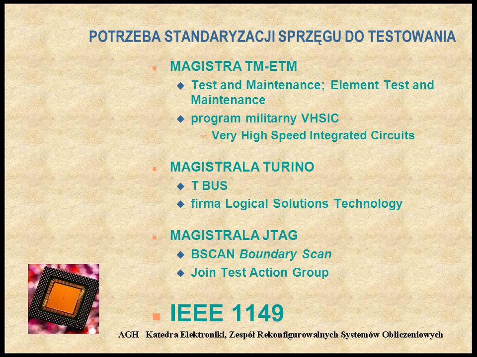 POTRZEBA STANDARYZACJI SPRZĘGU DO TESTOWANIA n MAGISTRA TM-ETM u Test and Maintenance; Element Test and Maintenance u program militarny VHSIC F Very High Speed Integrated Circuits n MAGISTRALA TURINO u T BUS u firma Logical Solutions Technology n MAGISTRALA JTAG u BSCAN Boundary Scan u Join Test Action Group n IEEE 1149