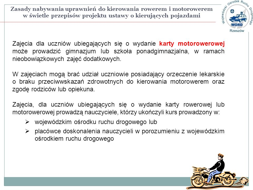 Zasady nabywania uprawnień do kierowania rowerem i motorowerem w świetle przepisów projektu ustawy o kierujących pojazdami Zajęcia dla uczniów ubiegających się o wydanie karty motorowerowej może prowadzić gimnazjum lub szkoła ponadgimnazjalna, w ramach nieobowiązkowych zajęć dodatkowych.