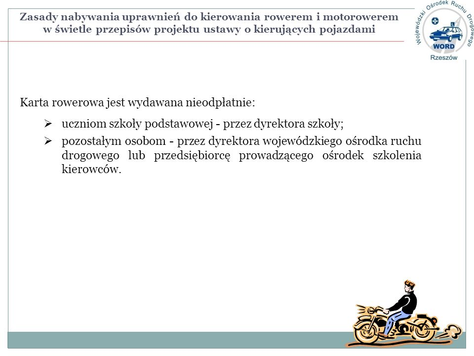 Zasady nabywania uprawnień do kierowania rowerem i motorowerem w świetle przepisów projektu ustawy o kierujących pojazdami Karta rowerowa jest wydawana nieodpłatnie: uczniom szkoły podstawowej - przez dyrektora szkoły; pozostałym osobom - przez dyrektora wojewódzkiego ośrodka ruchu drogowego lub przedsiębiorcę prowadzącego ośrodek szkolenia kierowców.