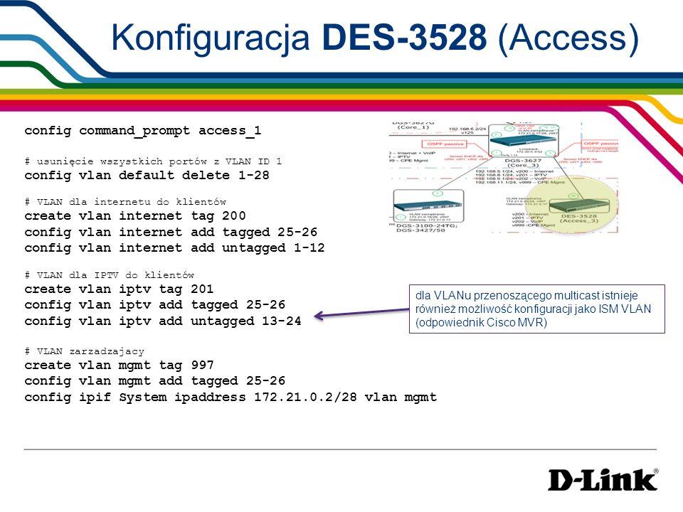 Konfiguracja DES-3528 (Access) config command_prompt access_1 # usunięcie wszystkich portów z VLAN ID 1 config vlan default delete 1-28 # VLAN dla int
