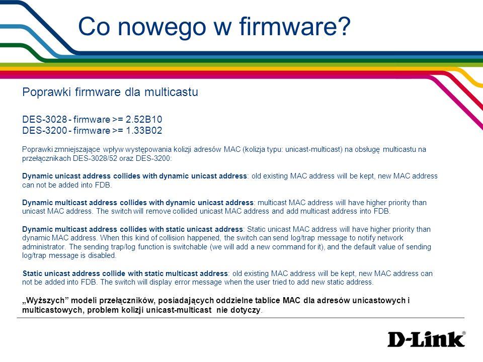 Co nowego w firmware? Poprawki firmware dla multicastu DES-3028 - firmware >= 2.52B10 DES-3200 - firmware >= 1.33B02 Poprawki zmniejszające wpływ wyst