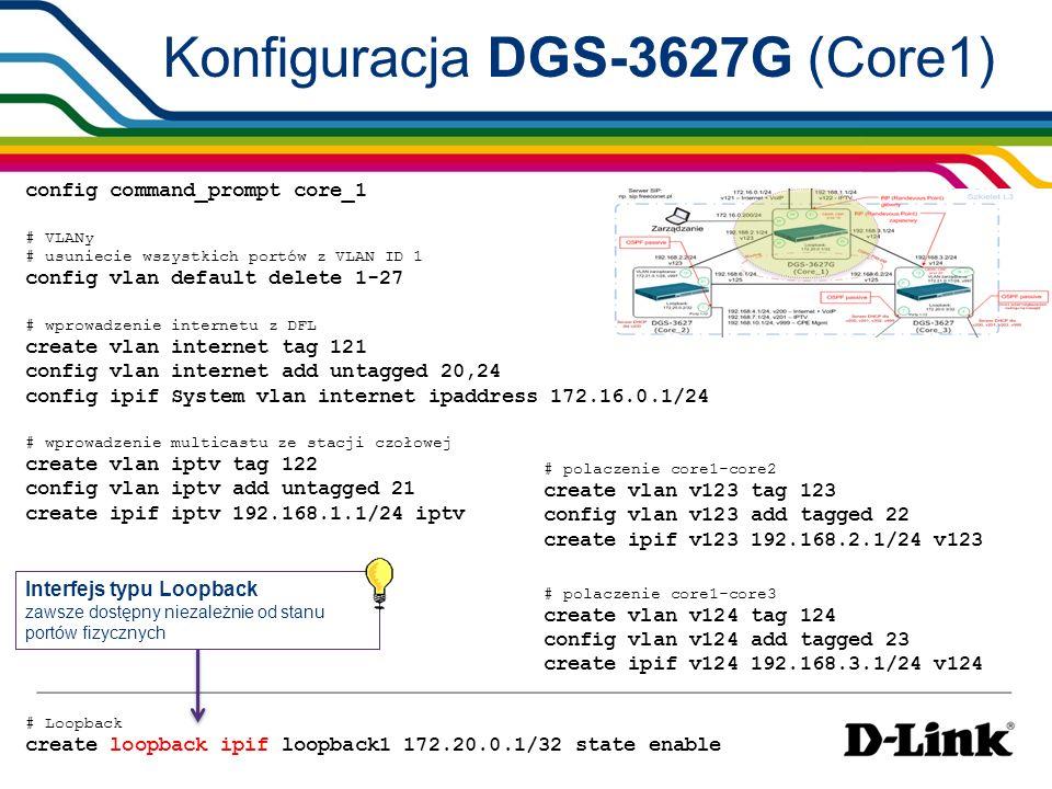 Konfiguracja DGS-3627G (Core1) # OSPF config ospf all area 0.0.0.0 state enable passive disable # dla interfejsu iptv tryb pracy pasywnej config ospf ipif iptv passive enable config ospf router_id 172.20.0.1 enable ospf # PIM-SM config pim ipif iptv state enable mode sm config pim ipif v123 state enable mode sm config pim ipif v124 state enable mode sm config pim ipif loopback1 state enable mode sm # automatyczna elekcja Bootstrap Router config pim cbsr ipif loopback1 priority 10 # automatyczna elekcja Randevous Point dla grup multicastowych 239.0.0.0/8 config pim crp priority 10 create pim crp group 239.0.0.0/8 rp loopback1 enable pim RP skonfigurowany na First-Hop routerze brak wpływu Register-Suppression-Timeout na opóźnienie podawania nowych grup multicast do klientów (RFC2362 sec.