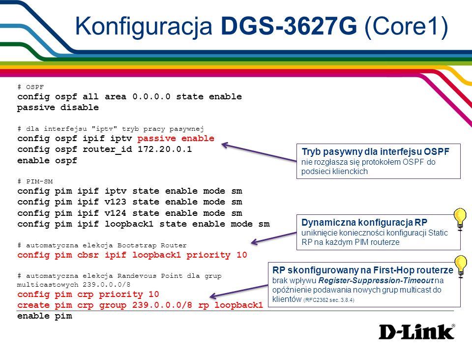 Konfiguracja DGS-3627G (Core1) # Safeguard Engine config safeguard_engine state enable utilization rising 100 falling 60 trap_log enable mode fuzzy # QoS remarking create access_profile profile_id 1 ip destination_ip_mask 255.0.0.0 config access_profile profile_id 1 add access_id auto_assign ip destination_ip 239.0.0.0 port 1-16 permit priority 5 replace_priority config access_profile profile_id 1 add access_id auto_assign ip destination_ip 239.0.0.0 port 1-16 permit replace_dscp 48 ochrona Control Plane Remarking 802.1p i DSCP nadanie priorytetu dla ruchu multicastowego na wejściu do sieci