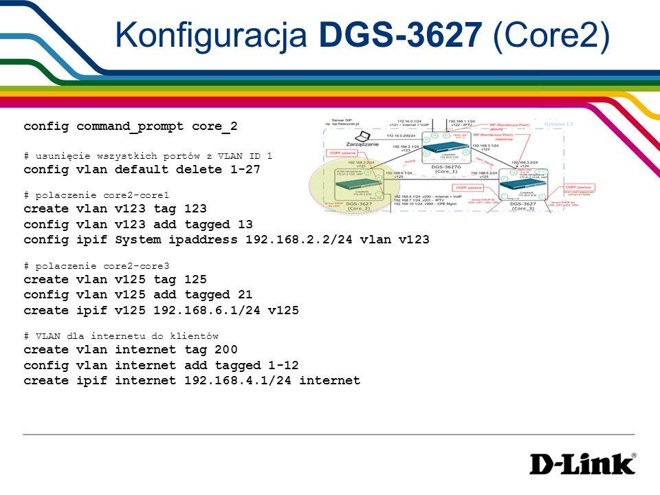Konfiguracja DGS-3627 (Core2) # VLAN dla IPTV do klientów create vlan iptv tag 201 config vlan iptv add tagged 1-12 create ipif iptv 192.168.7.1/24 iptv # VLAN dla zarzadzania przełącznikami L2 create vlan mgmt tag 997 config vlan mgmt add tag 1-12 create ipif mgmt 172.21.0.1/28 mgmt # VLAN dla zarzadzania CPE create vlan CPEmgmt tag 999 config vlan CPEmgmt add tagged 1-12 create ipif CPEmgmt 192.168.10.1/24 CPEmgmt # Loopback create loopback ipif loopback1 172.20.0.2/32 state enable