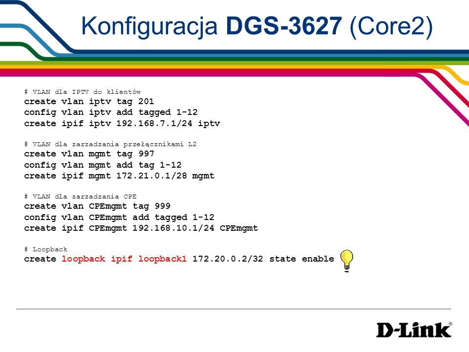 Konfiguracja DGS-3627 (Core2) # VLAN dla IPTV do klientów create vlan iptv tag 201 config vlan iptv add tagged 1-12 create ipif iptv 192.168.7.1/24 ip