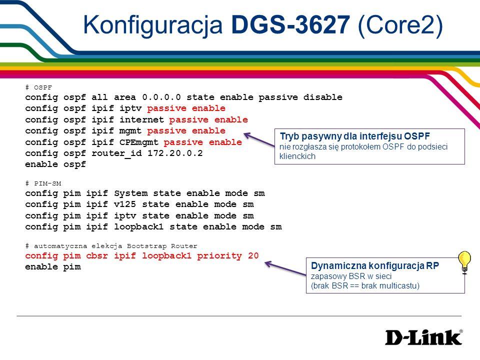 # IGMP Snooping config igmp_snooping vlan iptv state enable enable igmp_snooping config multicast filtering_mode iptv filter_unregistered_groups IGMP w wersji 2 (kompatybilność z urządzeniami brzegowymi nie wspierającymi IGMP Snooping v3) IGMP Snooping filtrowanie niechcianego multicastu na portach i nie podawanie go na nie wymagające tego gałęzie sieci Konfiguracja DGS-3627 (Core2) # IGMP config igmp ipif iptv state enable version 2 config igmp check_subscriber_source_network ipif iptv enable Check Subscriber Source Network disable => umożliwia zapewnienie kompatybilności, jeśli używana jest funkcja Cisco MVR Dla D-Link ISM VLAN, na przełączniku brzegowym można określić źródłowy adres IP dla pakietów IGMP.