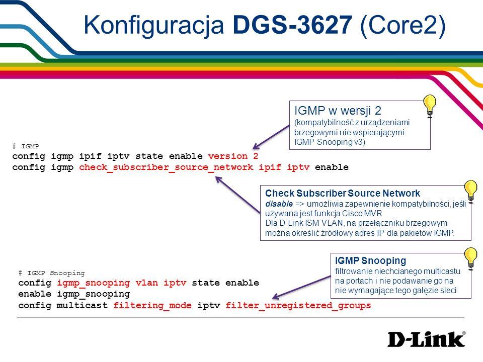 # DHCP server create dhcp pool internet config dhcp pool network_addr internet 192.168.4.0/24 config dhcp pool default_router internet 192.168.4.1 config dhcp pool dns_server_address internet 4.2.2.3 enable dhcp_server # Safeguard Engine config safeguard_engine state enable utilization rising 100 falling 60 trap_log enable mode fuzzy ochrona Control Plane serwer DHCP # QoS shaping config per_queue bandwidth_control ports 1-16 5 min_rate 800000 max_rate no_limit Gwarantowanie pasma 800Mb/s dla klasy 5 pasmo dla kolejki z ruchem multicast Konfiguracja DGS-3627 (Core2)
