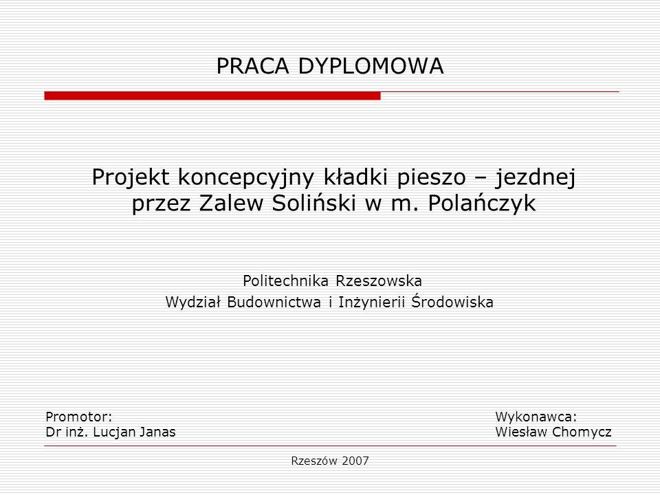 Rzeszów 2007 PRACA DYPLOMOWA Projekt koncepcyjny kładki pieszo – jezdnej przez Zalew Soliński w m. Polańczyk Promotor: Wykonawca: Dr inż. Lucjan Janas