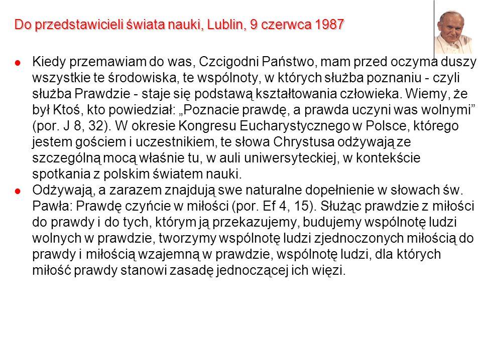 Do przedstawicieli świata nauki, Lublin, 9 czerwca 1987 Kiedy przemawiam do was, Czcigodni Państwo, mam przed oczyma duszy wszystkie te środowiska, te