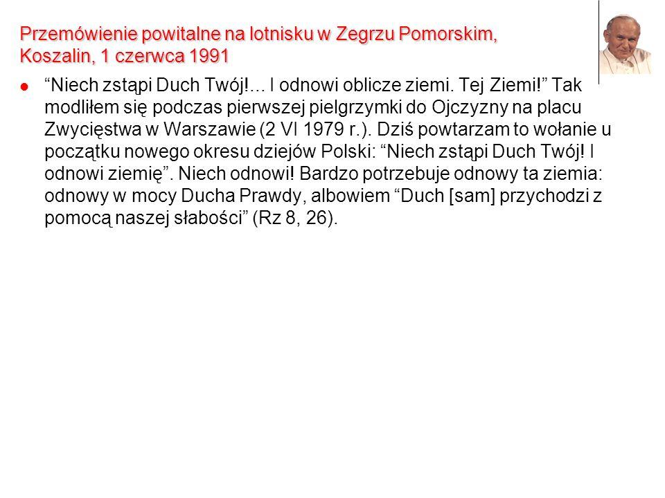 Przemówienie powitalne na lotnisku w Zegrzu Pomorskim, Koszalin, 1 czerwca 1991 Niech zstąpi Duch Twój!... I odnowi oblicze ziemi. Tej Ziemi! Tak modl