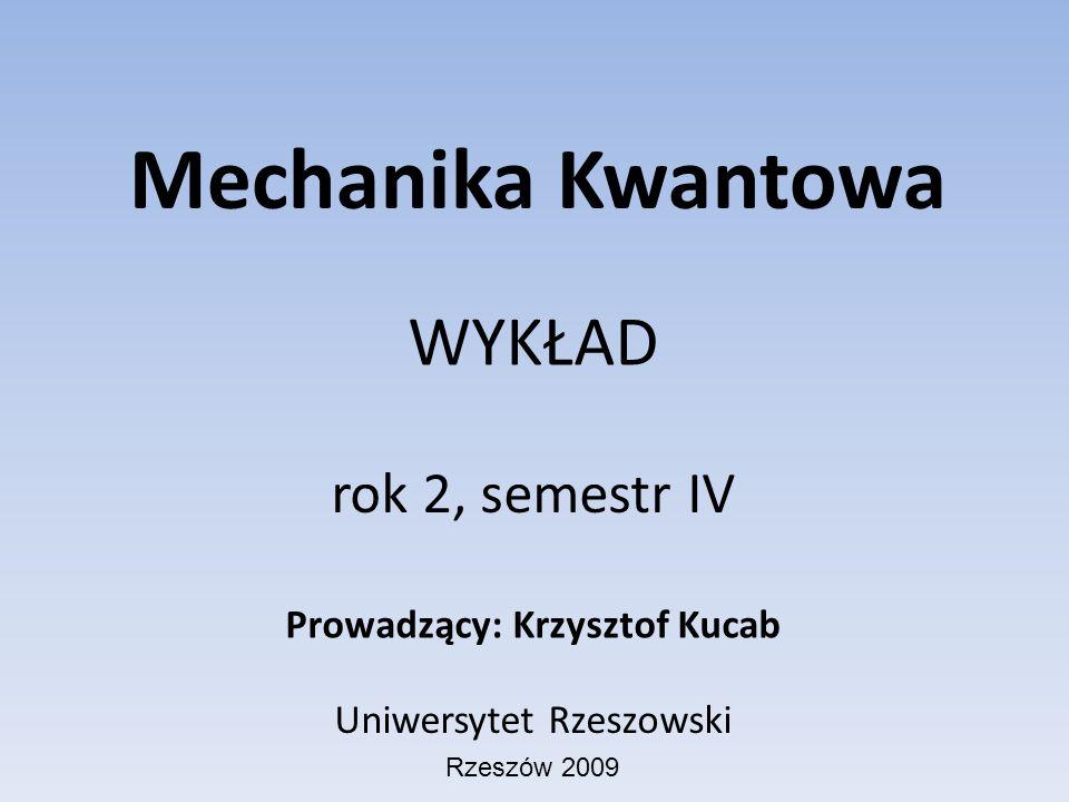Mechanika Kwantowa WYKŁAD rok 2, semestr IV Prowadzący: Krzysztof Kucab Uniwersytet Rzeszowski Rzeszów 2009