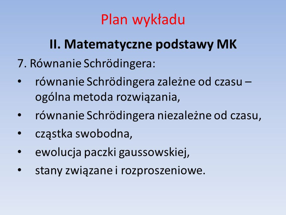 Plan wykładu II. Matematyczne podstawy MK 7. Równanie Schrödingera: równanie Schrödingera zależne od czasu – ogólna metoda rozwiązania, równanie Schrö