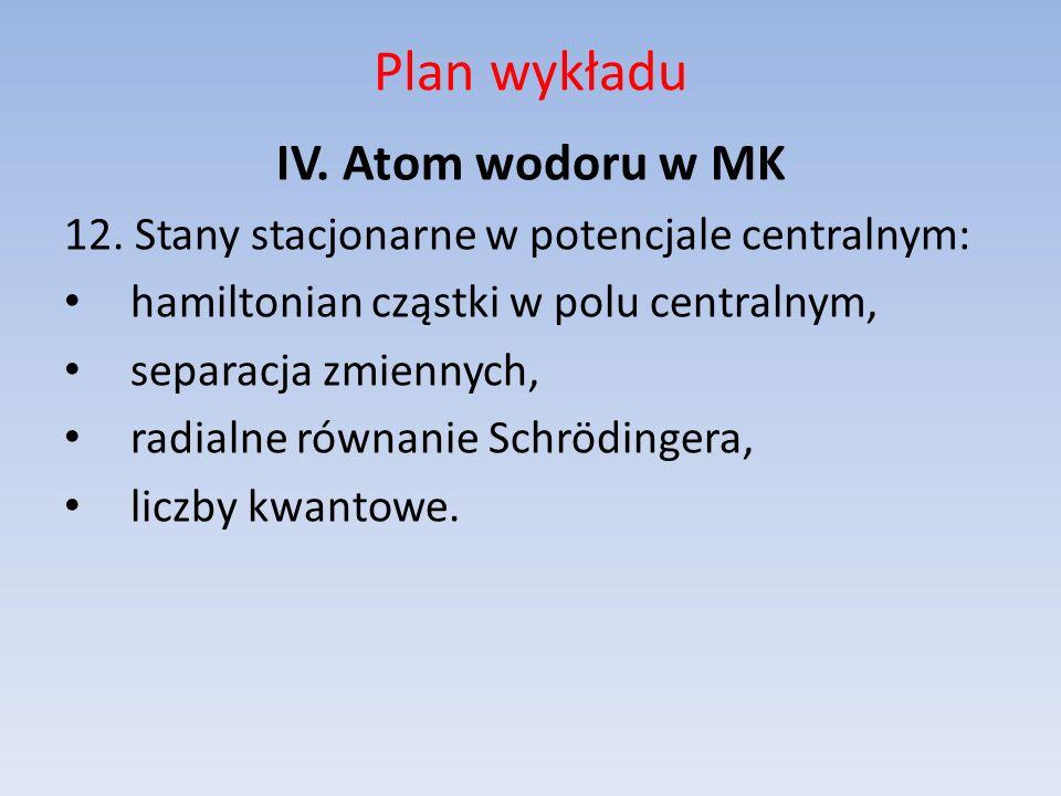 Plan wykładu IV. Atom wodoru w MK 12. Stany stacjonarne w potencjale centralnym: hamiltonian cząstki w polu centralnym, separacja zmiennych, radialne