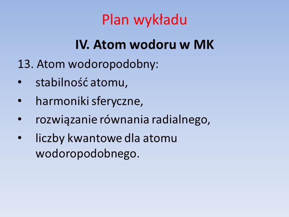 Plan wykładu IV. Atom wodoru w MK 13. Atom wodoropodobny: stabilność atomu, harmoniki sferyczne, rozwiązanie równania radialnego, liczby kwantowe dla
